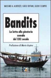 Bandits. La lotta alla pirateria somala del XXI secolo - Alberizzi Massimo A.; Biffani Carlo; Olimpio Guido