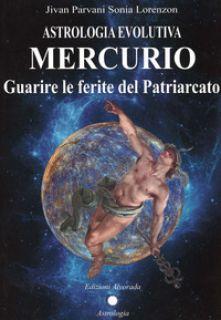 Astrologia evolutiva. Mercurio. Guarire le ferite del patriarcato - Lorenzon Sonia Jivan Parvani