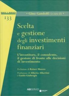 Scelta e gestione degli investimenti finanziari. L'investitore, il consulente, il gestore di fronte alle decisioni di investimenti - Gandolfi G. (cur.)
