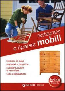 Restaurare e riparare mobili. Nozioni di base. Materiali e tecniche. Lucidare, pulire e verniciare. Cura e riparazioni -