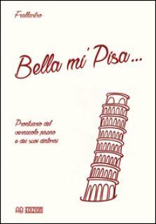 Bella mi' Pisa... Prontuario del vernacolo pisano e dei suoi dintorni - Frallartro