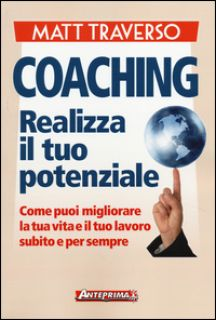 Coaching. Realizza il tuo potenziale. Come puoi migliorare la tua vita e il tuo lavoro subito e per sempre - Traverso Matt