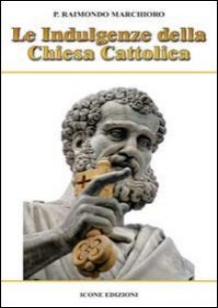 Le indulgenze della Chiesa cattolica - Marchioro Raimondo