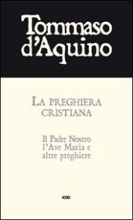 La preghiera cristiana. Il Padre Nostro, l'Ave Maria, e altre preghiere - Tommaso d'Aquino (san)