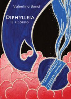 Diphylleia. Il ricordo - Bonci Valentina
