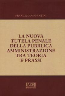 La nuova tutela penale della pubblica amministrazione tra teoria e prassi - Infantini Francesco