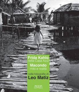 Frida kahlo nella Casa Azul. Macondo mito e realtà nelle fotografie di Leo Matiz. Catalogo della mostra (Bari, 27 ottobre 2017-15 gennaio 2018) - Massarelli A. (cur.)
