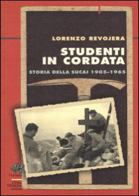 Studenti in cordata. Storia della SUCAI 1905-1965 - Revojera Lorenzo