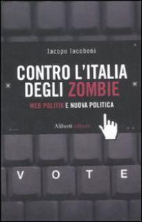 Contro l'Italia degli zombie. Web politik e nuova politica - Iacoboni Jacopo