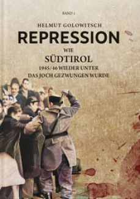 Repression. Wie Südtirol 1945-46 wieder unter das Joch gezwungen wurde. Vol. 1 - Golowitsch Helmut