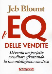 L'EQ delle vendite. Diventa un perfetto venditore sfruttando la tua intelligenza emotiva - Blount Jeb