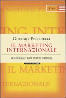 Il marketing internazionale. Mercati globali e nuove strategie competitive - Pellicelli Giorgio