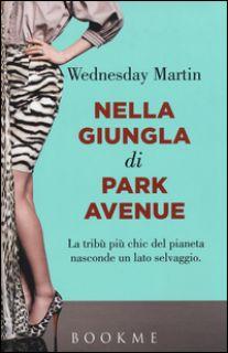 Nella giungla di Park Avenue. La tribù più chic del pianeta nasconde un lato selvaggio - Martin Wednesday