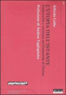 L'utopia dell'istante. Temporalità e ontologia nel «Parmenide» di Platone - Gatto Alfredo