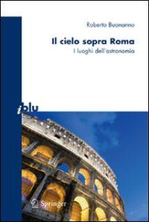 Il cielo sopra Roma. I luoghi dell'astronomia. Ediz. illustrata - Buonanno Roberto