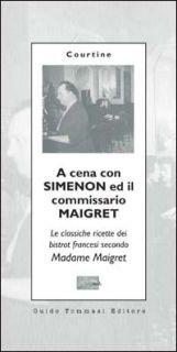 A cena con Simenon ed il commissario Maigret. Le classiche ricette dei bistrot francesi secondo madame Maigret - Courtine Robert J.