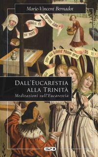 Dall'eucaristia alla Trinità. Meditazioni sull'eucaristia - Bernadot Marie-Vincent
