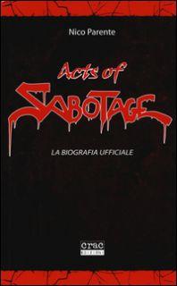 Acts of Sabotage. La biografia ufficiale - Parente Nico