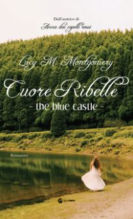 The blue castle. Cuore ribelle - Montgomery Lucy Maud