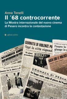 Il '68 controcorrente. La Mostra internazionale del nuovo cinema di Pesaro incontra la contestazione - Tonelli Anna