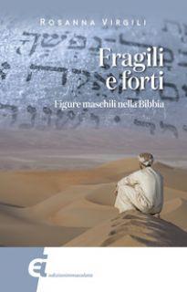 Fragili e forti. Figure maschili nella Bibbia - Virgili Rosanna