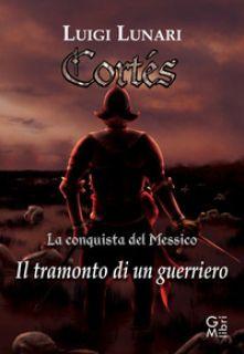 Cortes. Il tramonto di un guerriero. Vol. 1 - Lunari Luigi