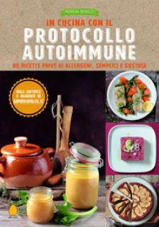 In cucina con il protocollo autoimmune. 80 ricette prive di allergeni, semplici e gustose - Benazzi Morena