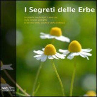 I segreti delle erbe. Le piante medicinali, il loro uso, i loro rimedi, le ricette al servizio della salute e della bellezza -