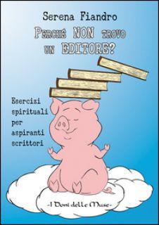 Perché non trovo un editore? Esercizi spirituali per aspiranti scrittori - Fiandro Serena