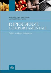 Dipendenze comportamentali. Criteri, evidenze, trattamento - Rosenberg Kenneth P.; Curtiss Feder Laura