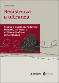 Resistenza a oltranza. Storia e diario di Federico Ferrari internato militare italiano in Germania - Zani Luciano