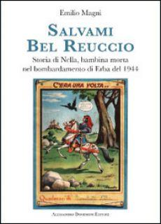 Salvami bel Reuccio. Storia di Nella, bambina morta nel bombardamento di Erba nel 1944 - Magni E. (cur.)