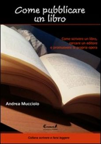 Come pubblicare un libro. Come scrivere un libro, cercare un editore e promuovere la propria opera - Mucciolo Andrea