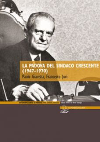 La Padova del sindaco Crescente (1947-1970) - Giaretta Paolo; Jori Francesco