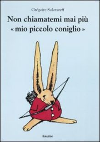 Non chiamatemi mai più «mio piccolo coniglio». Ediz. illustrata - Solotareff Grégoire