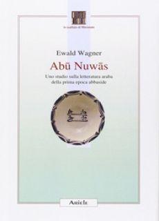 Abu Nuwas. Uno studio sulla letteratura araba della prima epoca abbaside - Wagner Ewald - Ariele