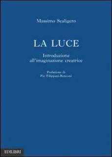 La luce. Introduzione all'immaginazione creatrice - Scaligero Massimo