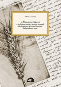 Il mago del grano. La rivoluzione verde di Nazareno Strampelli, dalle ibridazioni del primo Novecento alla battaglia del grano - Lorenzetti Roberto