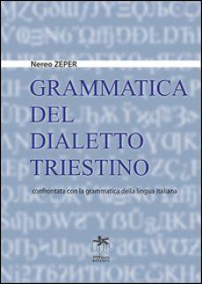 Grammatica del dialetto triestino confrontata con la grammatica della lingua italiana - Zeper Nereo