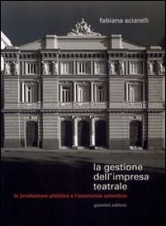 La gestione dell'impresa teatrale. La produzione artistica e l'economia aziendale - Sciarelli Fabiana