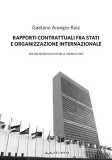 Rapporti contrattuali fra Stati e Organizzazione internazionale. Per una teoria dualistica delle unioni di Stati - Arangio-Ruiz Gaetano; Lattanzi F. (cur.)