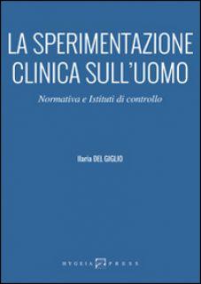 La sperimentazione clinica sull'uomo. Normativa e istituti di controllo - Del Giglio Ilaria