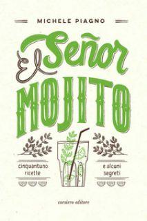 El Señor Mojito. Cinquantuno ricette e alcuni segreti - Piagno Michele; Damilano I. (cur.); Lacalamita C. (cur.)