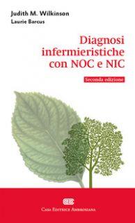 Diagnosi infermieristiche con NOC e NIC - Wilkinson Judith M.; Rigon L. A. (cur.); Meneghetti O. (cur.)