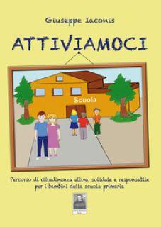 Attiviamoci. Percorso di cittadinanza attiva, solidale e responsabile per i bambini della scuola primaria - Iaconis Giuseppe