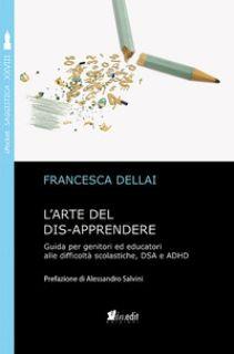 L'arte del dis-apprendere. Guida per genitori ed educatori alle difficoltà scolastiche, DSA e ADHD - Dellai Francesca
