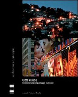 Città e luce. Fenomenologia del paesaggio illuminato. Ediz. illustrata - Zanella F. (cur.)