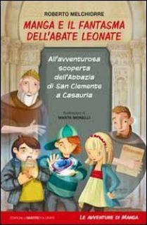 Manga e il fantasma dell'abate Leonate. All'avventurosa scoperta dell'abbazia di San Giovanni a Casauria - Melchiorre Roberto