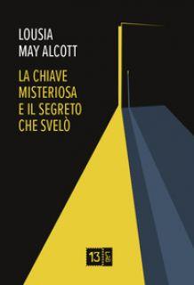 La chiave misteriosa e il segreto che svelò - Alcott Louisa May