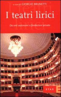 I teatri lirici. Da enti autonomi a fondazioni private - Brunetti Giorgio